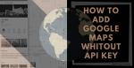 How To Add Google Maps Whitout API Key FI